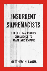 Cover of Insurgent Supremacists: The U.S. Far Right's Challenge to State and Empire, by Matthew N. Lyons